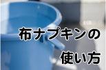 布ナプキンの使い方(バケツ)